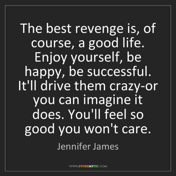 Jennifer James: The best revenge is, of course, a good life. Enjoy yourself,...