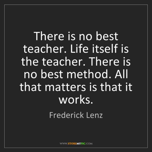 Frederick Lenz: There is no best teacher. Life itself is the teacher....