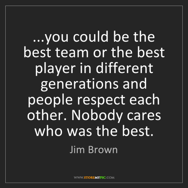 Jim Brown: ...you could be the best team or the best player in different...