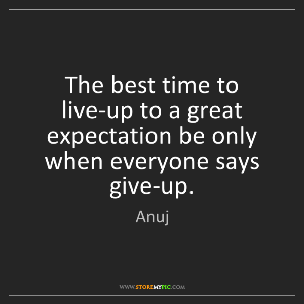 Anuj: The best time to live-up to a great expectation be only...