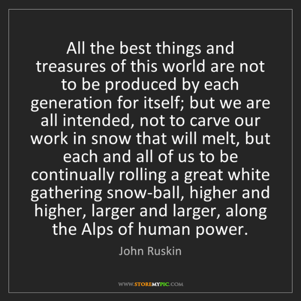 John Ruskin: All the best things and treasures of this world are not...