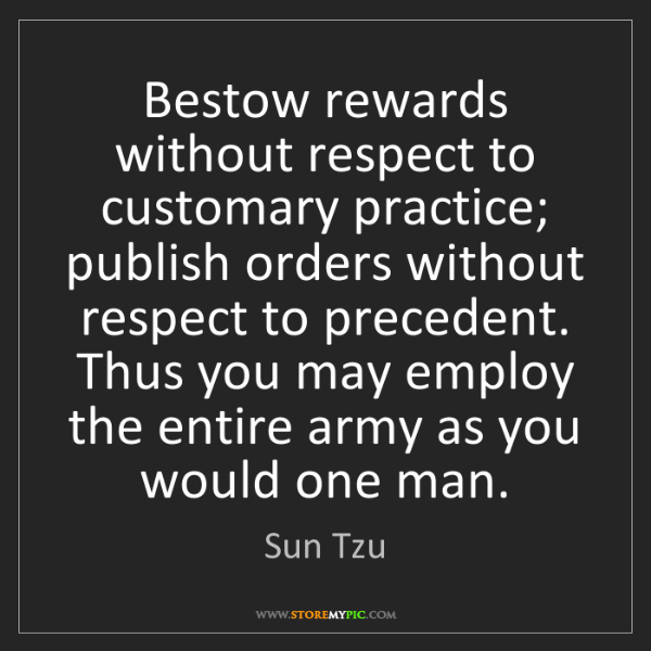 Sun Tzu: Bestow rewards without respect to customary practice;...