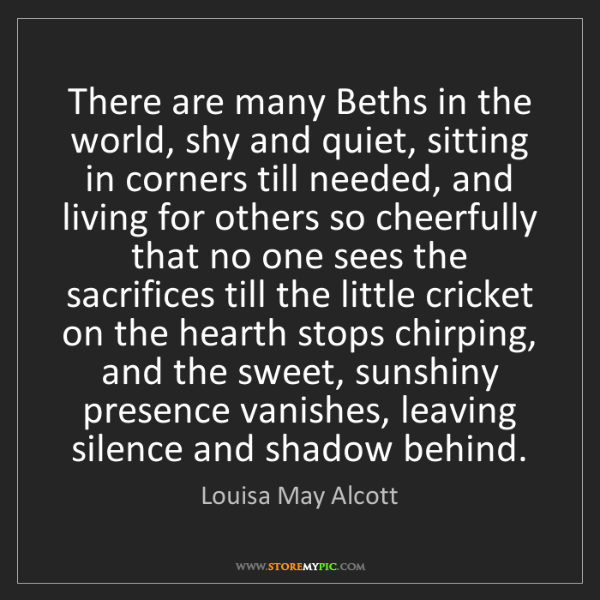 Louisa May Alcott: There are many Beths in the world, shy and quiet, sitting...