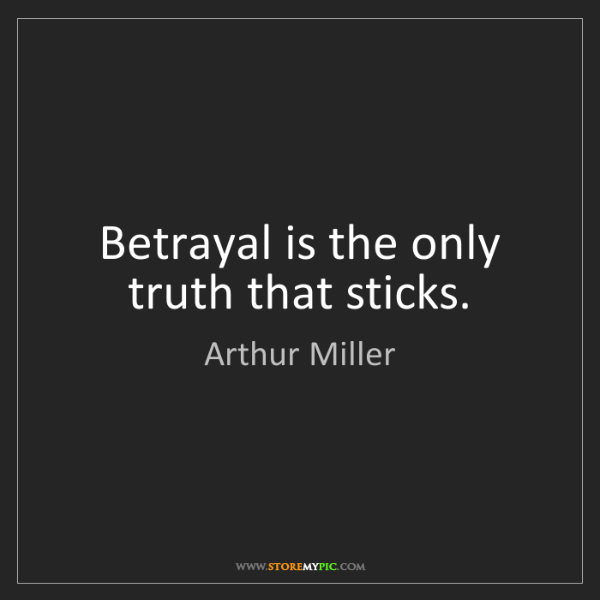 Arthur Miller: Betrayal is the only truth that sticks.