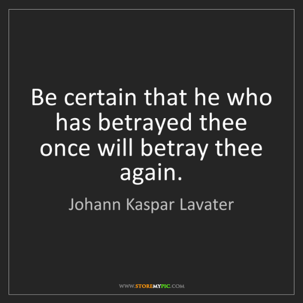 Johann Kaspar Lavater: Be certain that he who has betrayed thee once will betray...