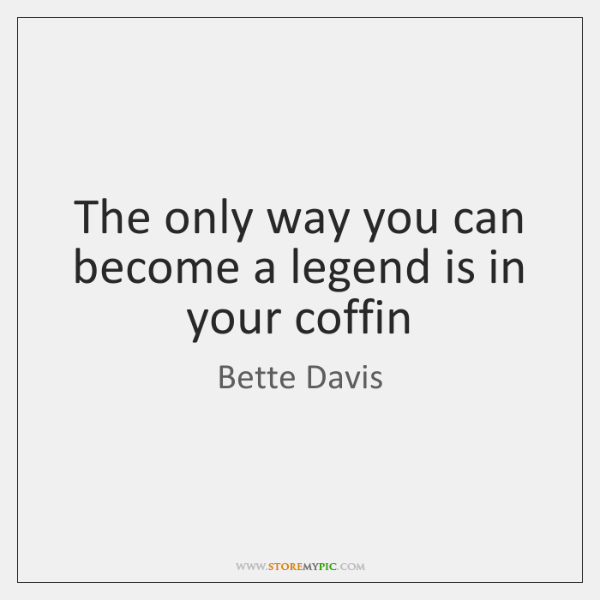 The only way you can become a legend is in your coffin