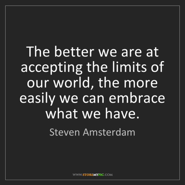Steven Amsterdam: The better we are at accepting the limits of our world,...