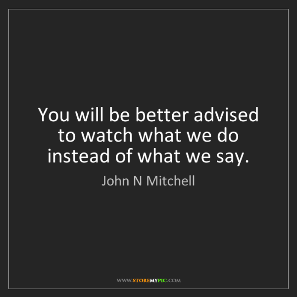 John N Mitchell: You will be better advised to watch what we do instead...