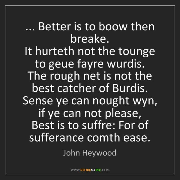 John Heywood: ... Better is to boow then breake.   It hurteth not the...