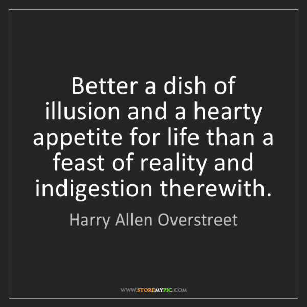 Harry Allen Overstreet: Better a dish of illusion and a hearty appetite for life...