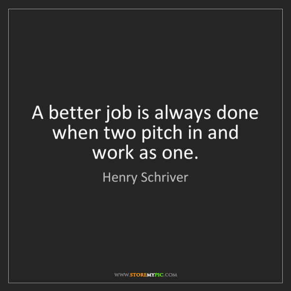 Henry Schriver: A better job is always done when two pitch in and work...