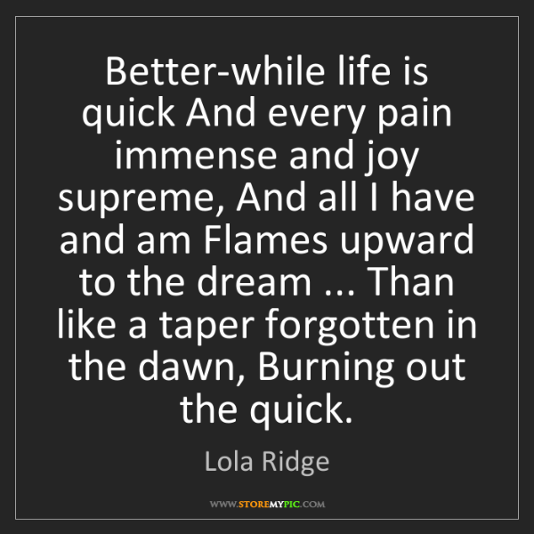 Lola Ridge: Better-while life is quick And every pain immense and...
