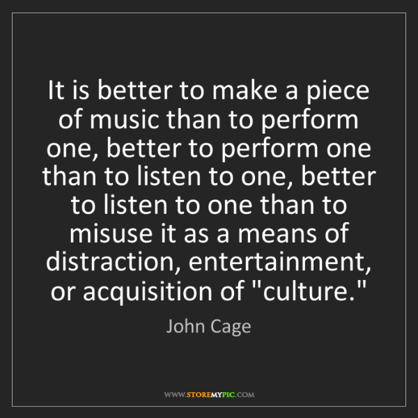 John Cage: It is better to make a piece of music than to perform...