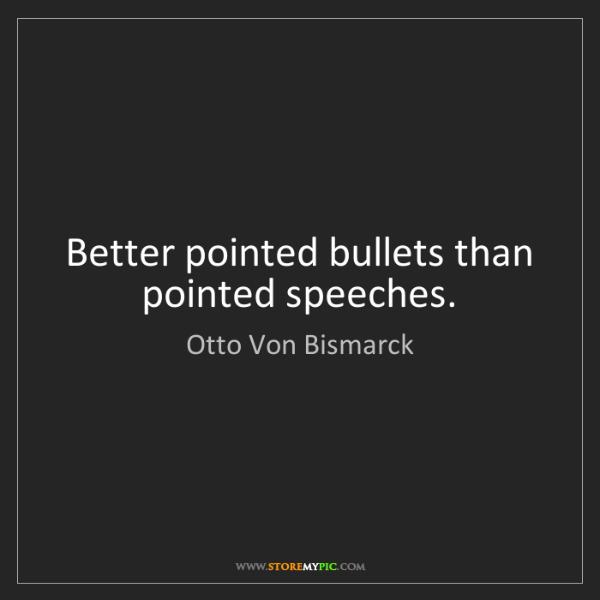 Otto Von Bismarck: Better pointed bullets than pointed speeches.