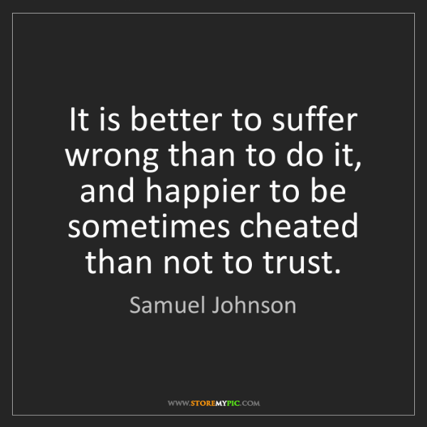 Samuel Johnson: It is better to suffer wrong than to do it, and happier...