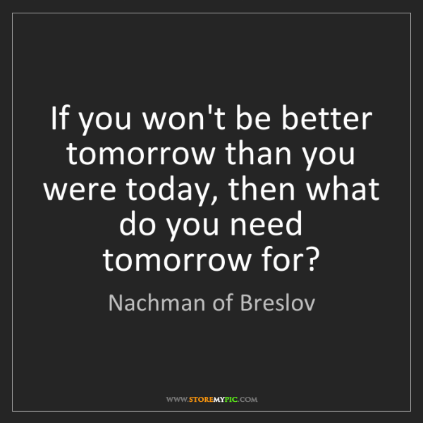 Nachman of Breslov: If you won't be better tomorrow than you were today,...