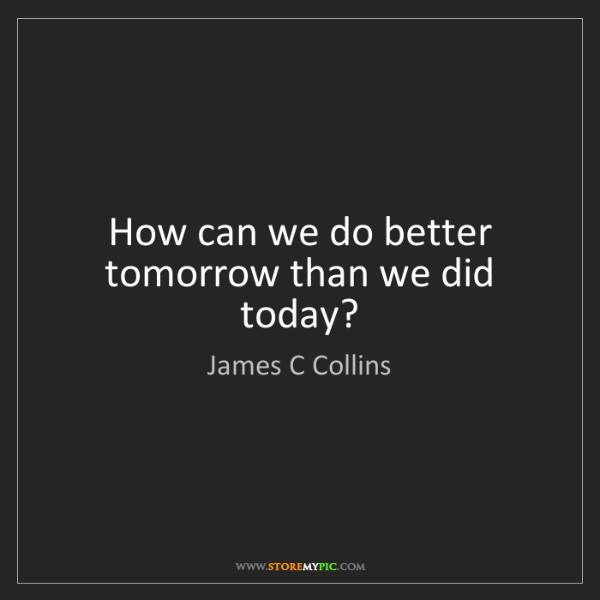 James C Collins: How can we do better tomorrow than we did today?