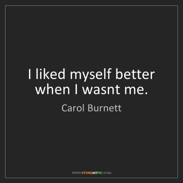 Carol Burnett: I liked myself better when I wasnt me.