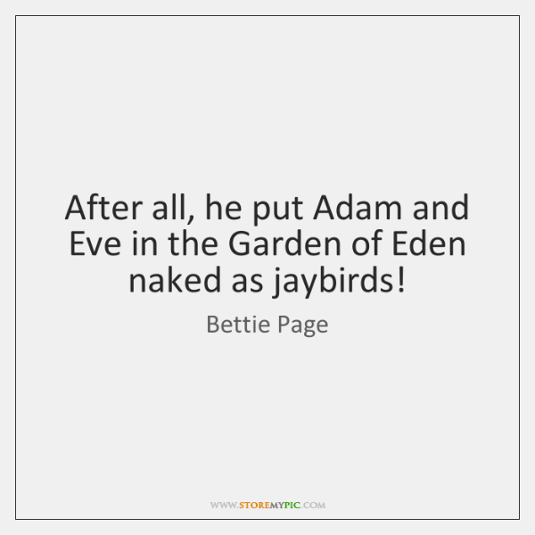After all, he put Adam and Eve in the Garden of Eden ...