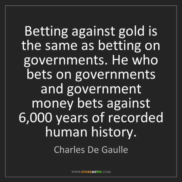 Charles De Gaulle: Betting against gold is the same as betting on governments....