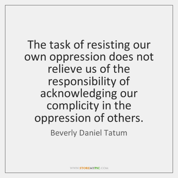 The task of resisting our own oppression does not relieve us of ...