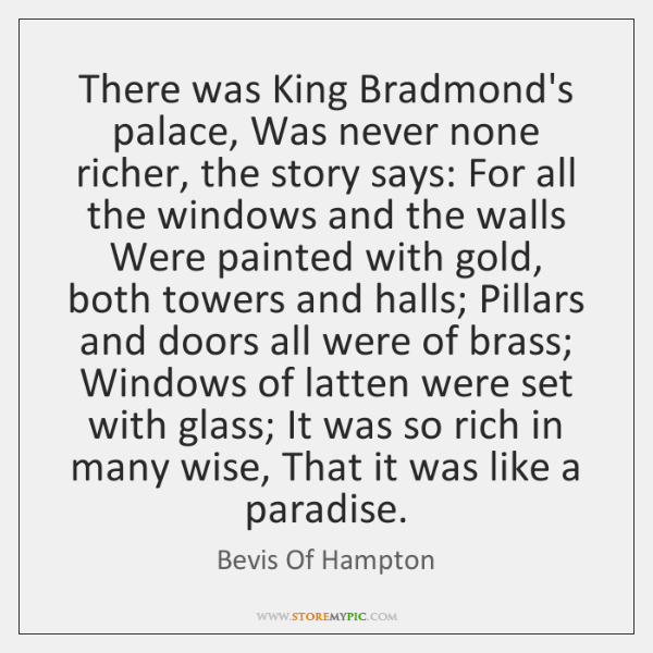 There was King Bradmond's palace, Was never none richer, the story says: ...