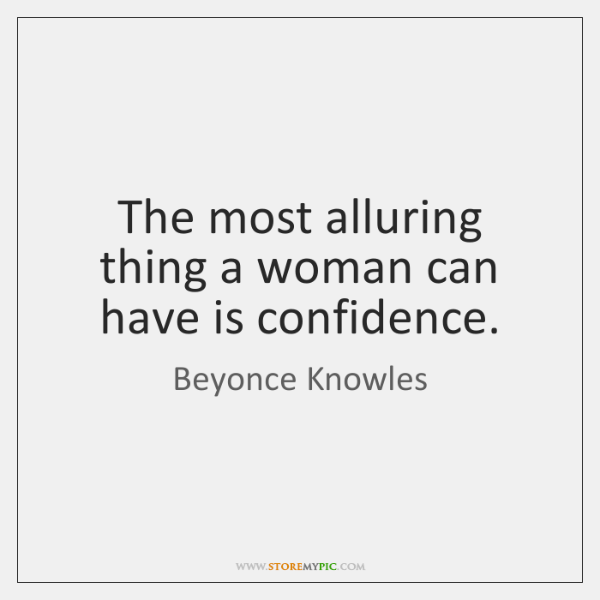The most alluring thing a woman can have is confidence.