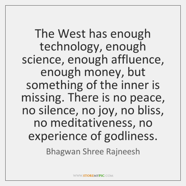 The West has enough technology, enough science, enough affluence, enough money, but ...