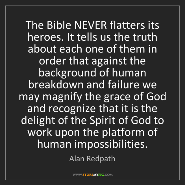 Alan Redpath: The Bible NEVER flatters its heroes. It tells us the...