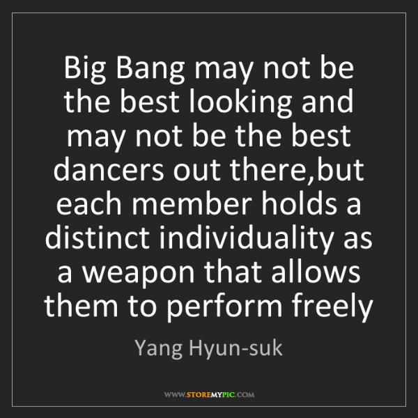 Yang Hyun-suk: Big Bang may not be the best looking and may not be the...