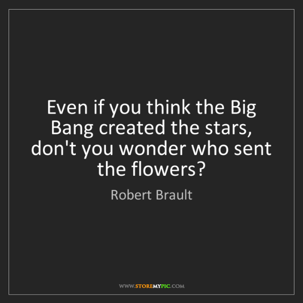 Robert Brault: Even if you think the Big Bang created the stars, don't...