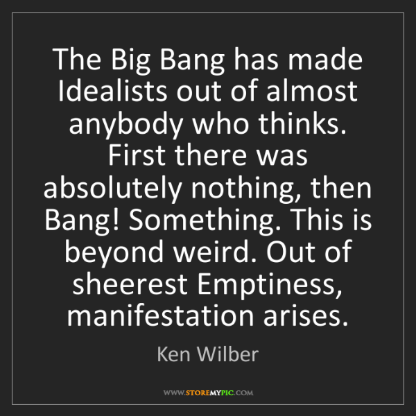 Ken Wilber: The Big Bang has made Idealists out of almost anybody...