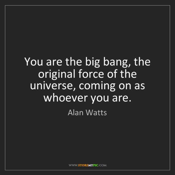 Alan Watts: You are the big bang, the original force of the universe,...