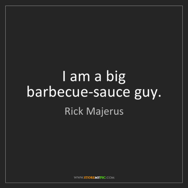 Rick Majerus: I am a big barbecue-sauce guy.