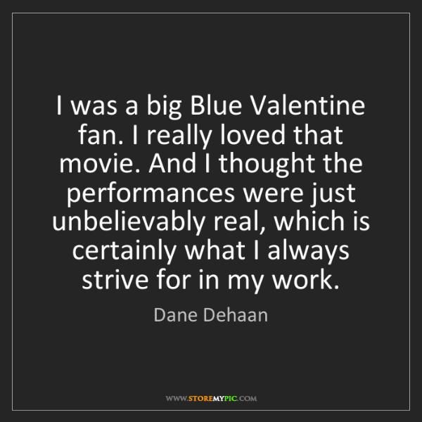 Dane Dehaan: I was a big Blue Valentine fan. I really loved that movie....