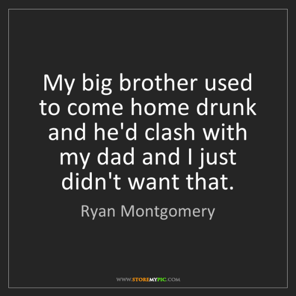 Ryan Montgomery: My big brother used to come home drunk and he'd clash...