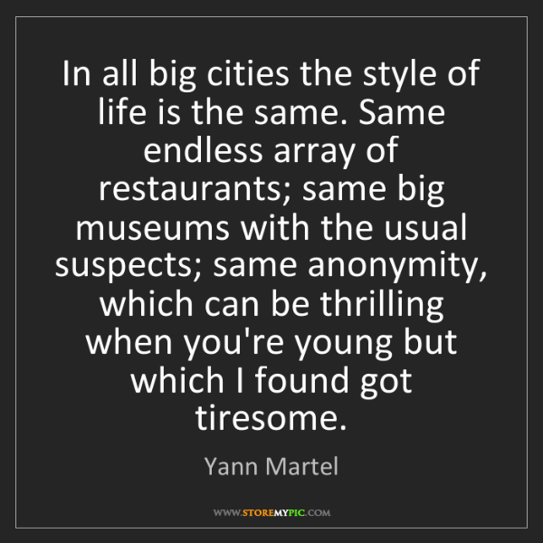 Yann Martel: In all big cities the style of life is the same. Same...