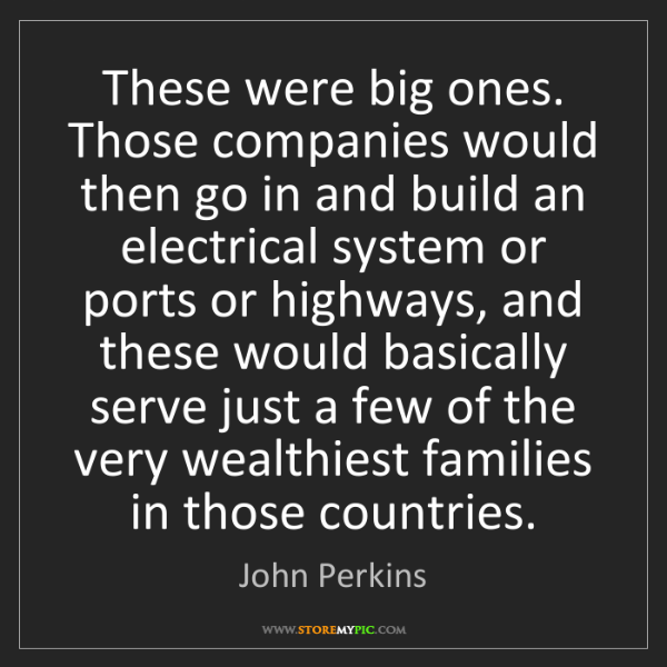 John Perkins: These were big ones. Those companies would then go in...