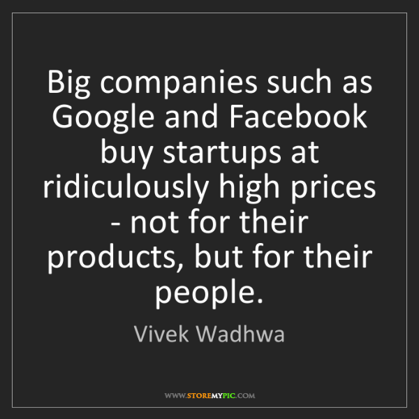 Vivek Wadhwa: Big companies such as Google and Facebook buy startups...