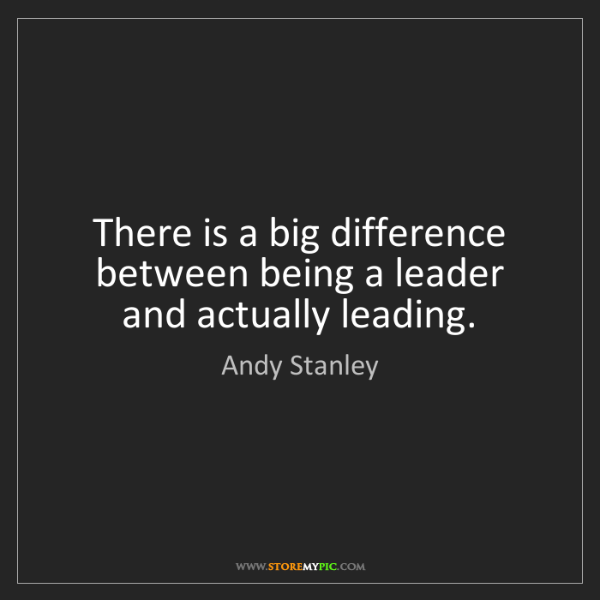 Andy Stanley: There is a big difference between being a leader and...