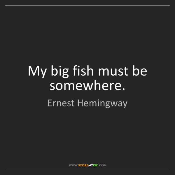 Ernest Hemingway: My big fish must be somewhere.