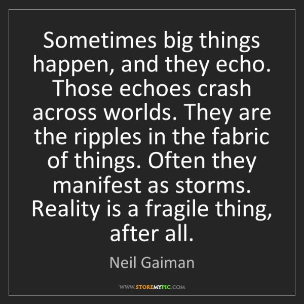 Neil Gaiman: Sometimes big things happen, and they echo. Those echoes...