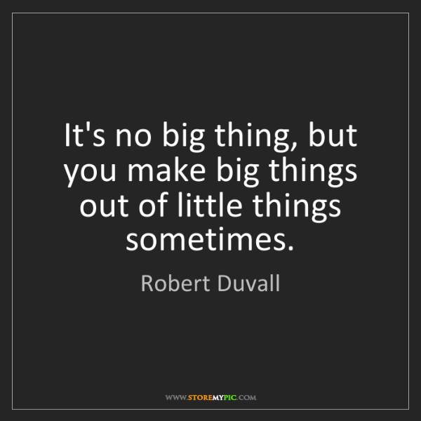 Robert Duvall: It's no big thing, but you make big things out of little...