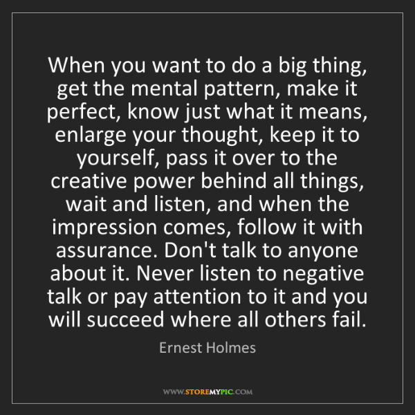 Ernest Holmes: When you want to do a big thing, get the mental pattern,...