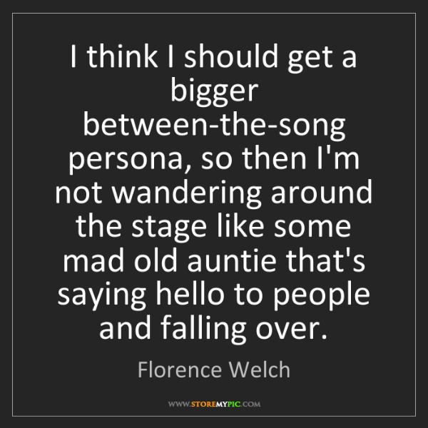 Florence Welch: I think I should get a bigger between-the-song persona,...
