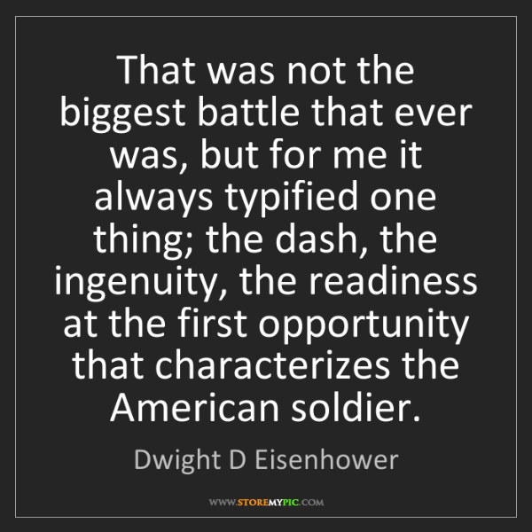 Dwight D Eisenhower: That was not the biggest battle that ever was, but for...