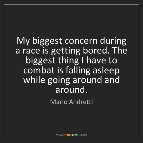 Mario Andretti: My biggest concern during a race is getting bored. The...