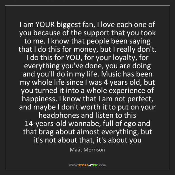 Maat Morrison: I am YOUR biggest fan, I love each one of you because...