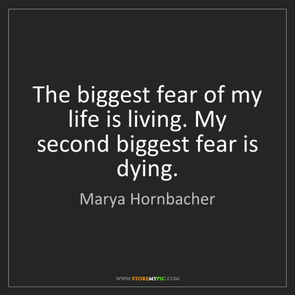 Marya Hornbacher: The biggest fear of my life is living. My second biggest...