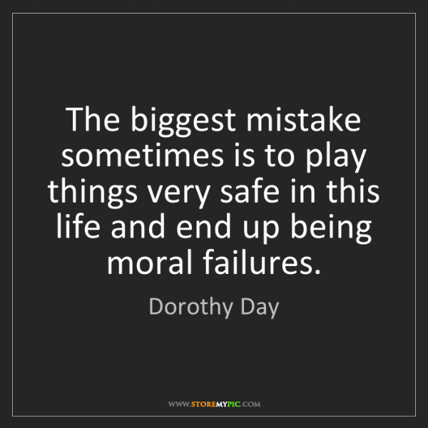 Dorothy Day: The biggest mistake sometimes is to play things very...